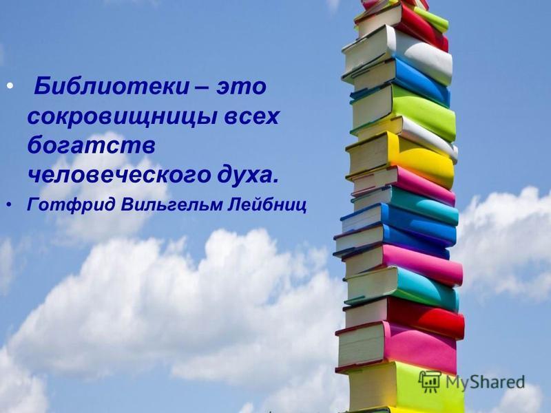 Библиотеки – это сокровищницы всех богатств человеческого духа. Готфрид Вильгельм Лейбниц