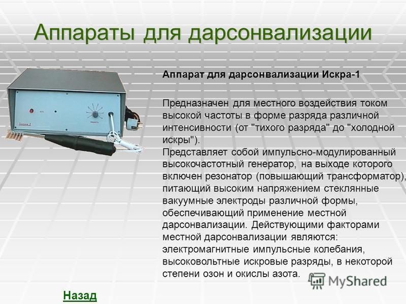 Аппараты для дарсонвализации Назад Аппарат для дарсонвализации Искра-1 Предназначен для местного воздействия током высокой частоты в форме разряда различной интенсивности (от