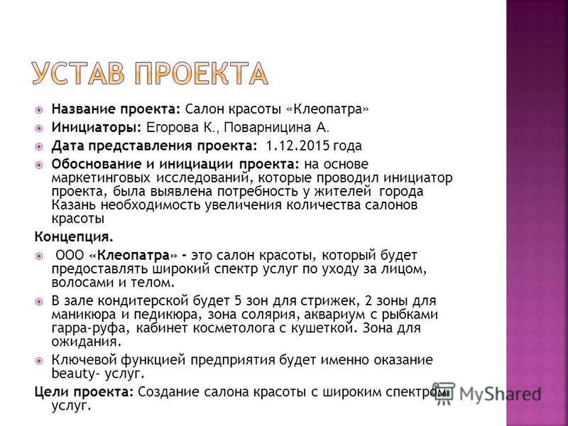 Название проекта: Салон красоты «Клеопатра» Инициаторы: Егорова К., Поварницина А. Дата представления проекта: 1.12.2015 года Обоснование и инициации проекта: на основе маркетинговых исследований, которые проводил инициатор проекта, была выявлена пот