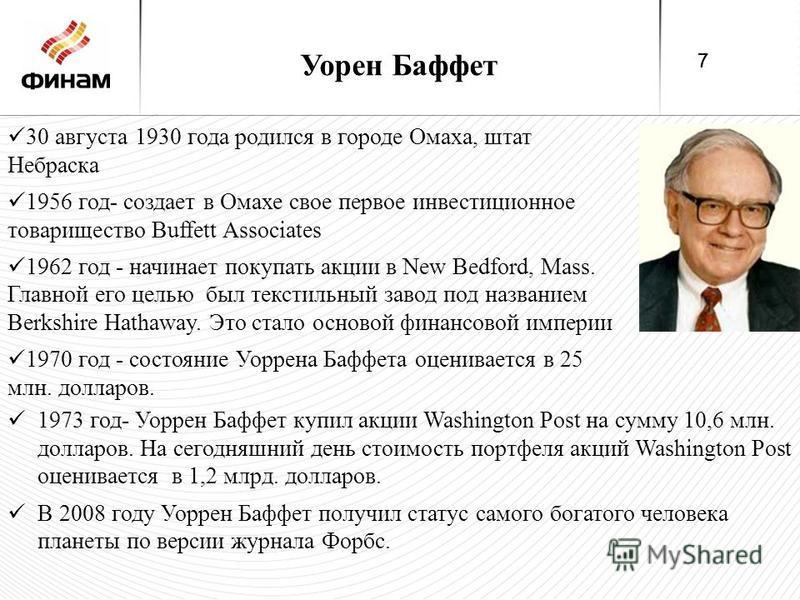 Уорен Баффет 30 августа 1930 года родился в городе Омаха, штат Небраска 1956 год- создает в Омахе свое первое инвестиционное товарищество Buffett Associates 1962 год - начинает покупать акции в New Bedford, Mass. Главной его целью был текстильный зав
