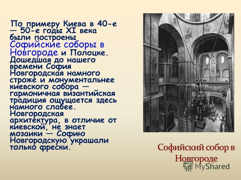 По примеру Киева в 40-е 50-е годы XI века были построены Софийские соборы в Новгороде и Полоцке. Дошедшая до нашего времени София Новгородская намного строже и монументальнее киевского собора гармоничная византийская традиция ощущается здесь намного