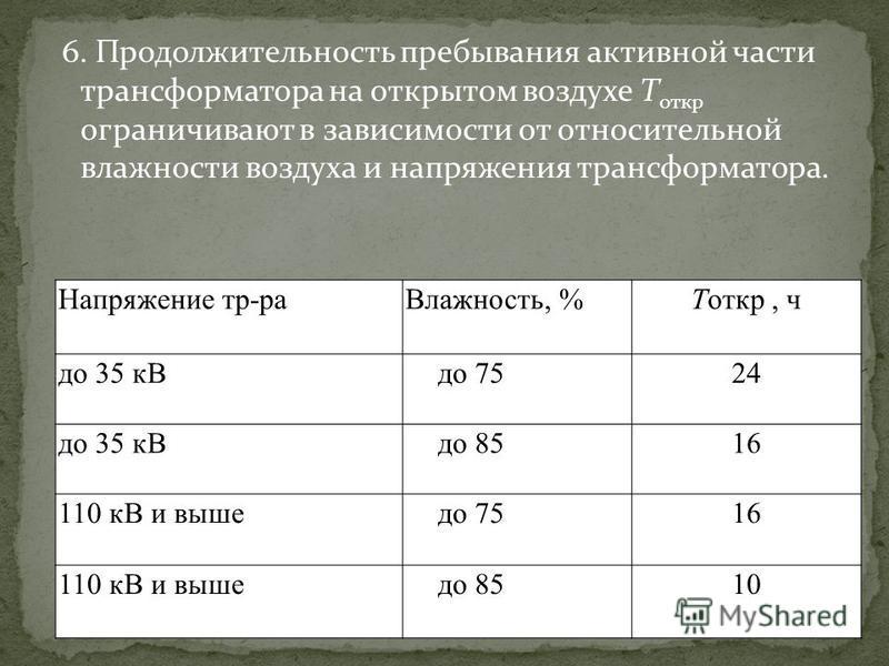 6. Продолжительность пребывания активной части трансформатора на открытом воздухе Т откр ограничивают в зависимости от относительной влажности воздуха и напряжения трансформатора. Напряжение тр-ра Влажность, %Тоткр, ч до 35 к Вдо 7524 до 35 к Вдо 851