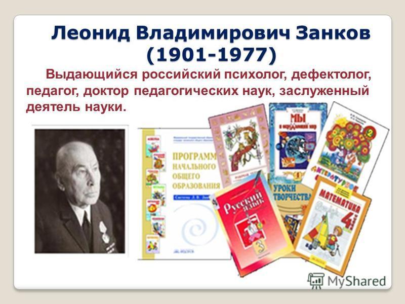 Леонид Владимирович Занков (1901-1977) Выдающийся российский психолог, дефектолог, педагог, доктор педагогических наук, заслуженный деятель науки.