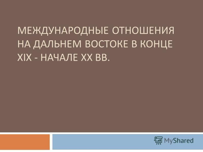 МЕЖДУНАРОДНЫЕ ОТНОШЕНИЯ НА ДАЛЬНЕМ ВОСТОКЕ В КОНЦЕ XIX - НАЧАЛЕ XX ВВ.