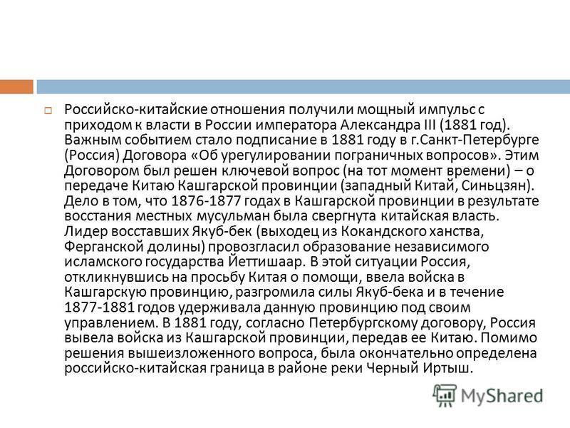 Российско - китайские отношения получили мощный импульс с приходом к власти в России императора Александра III (1881 год ). Важным событием стало подписание в 1881 году в г. Санкт - Петербурге ( Россия ) Договора « Об урегулировании пограничных вопро
