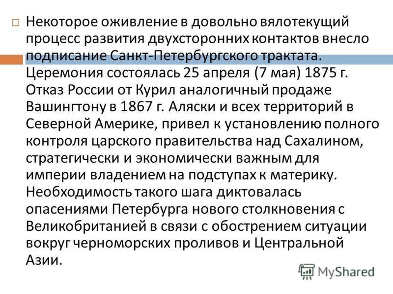 Некоторое оживление в довольно вялотекущий процесс развития двухсторонних контактов внесло подписание Санкт - Петербургского трактата. Церемония состоялась 25 апреля (7 мая ) 1875 г. Отказ России от Курил аналогичный продаже Вашингтону в 1867 г. Аляс