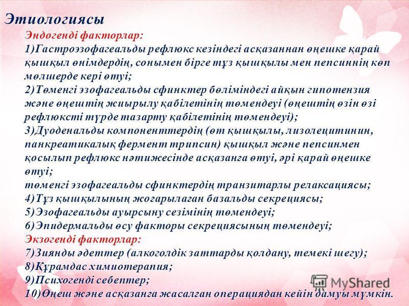 Этиологиясы Эндогенді факторлар: 1)Гастроэзофагеальды рефлюкс кезіндегі асқазаннан өңешке қарай қышқыл өнімдердің, сонымен бірге тұз қышқылы мен пепсиннің көп мөлшерде кері өтуі; 2)Төменгі эзофагеальды сфинктер бөліміндегі айқын гипотензия және өңешт