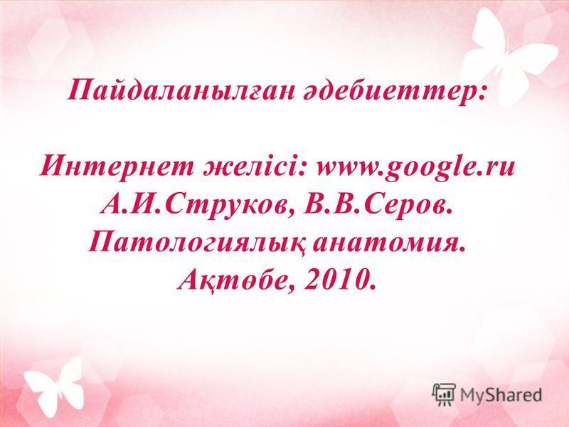 Пайдаланылған әдебиеттер: Интернет желісі: www.google.ru А.И.Струков, В.В.Серов. Патологиялық анатомия. Ақтөбе, 2010.