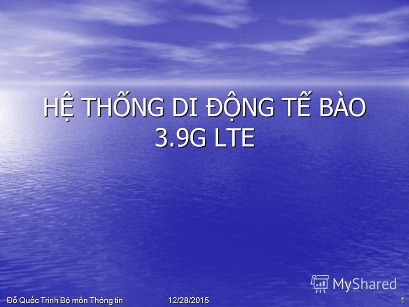 Đ Quc Trinh B môn Thông tin 112/28/2015 H THNG DI ĐNG T BÀO 3.9G LTE