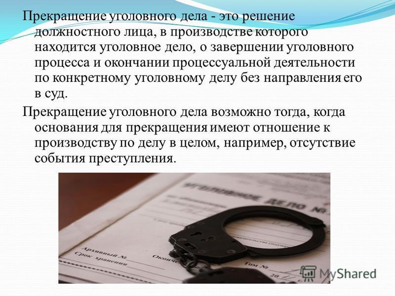 Прекращение уголовного дела - это решение должностного лица, в производстве которого находится уголовное дело, о завергении уголовного процесса и окончании процессуальной деятельности по конкретному уголовному делу без направления его в суд. Прекраще