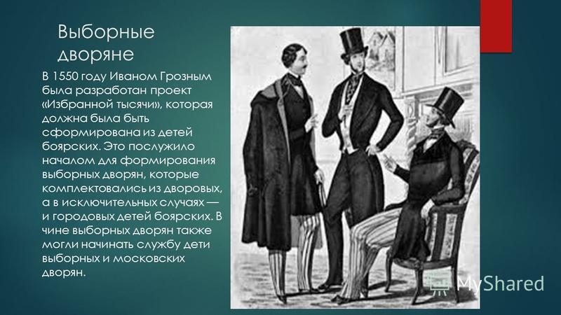 Выборные дворяне В 1550 году Иваном Грозным была разработан проект «Избранной тысячи», которая должна была быть сформирована из детей боярских. Это послужило началом для формирования выборных дворян, которые комплектовались из дворовых, а в исключите
