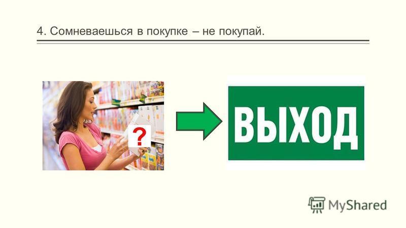 4. Сомневаешься в покупке – не покупай. ?
