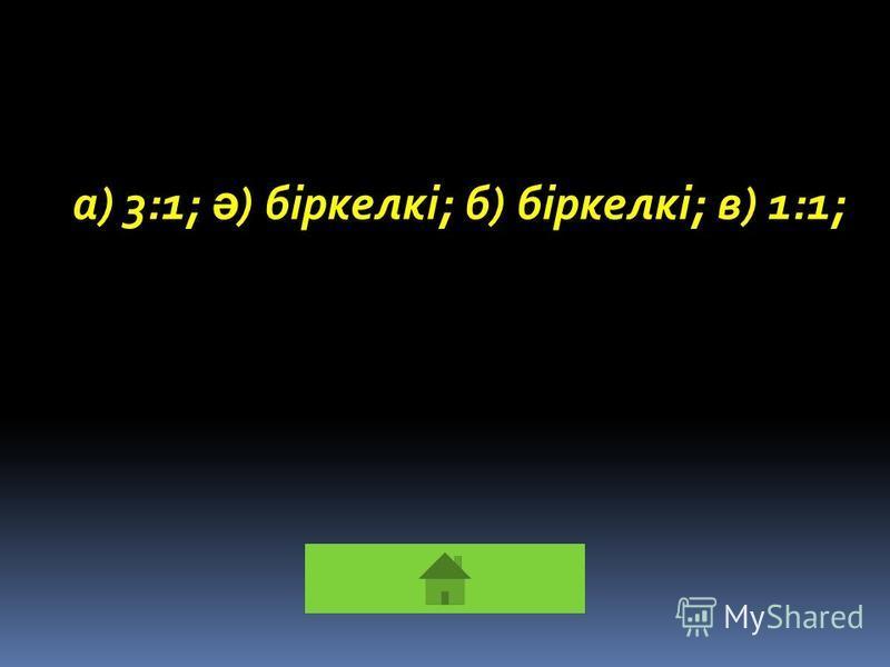 а) 3:1; ә ) біркелкі; б) біркелкі; в) 1:1;