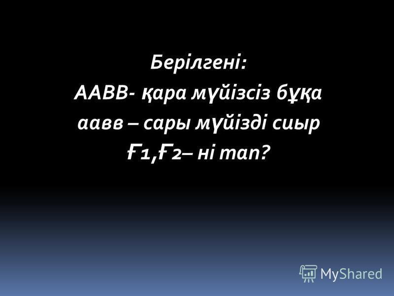 Берілгені: ААВВ- қ ара м ү йізсіз б ұқ а аавв – сары м ү йізді сиыр Ғ 1, Ғ 2– ні тап?