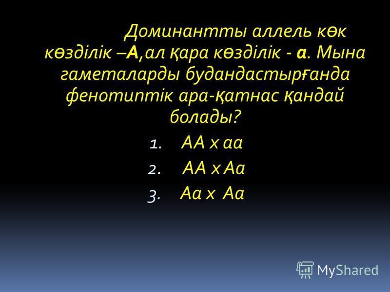 Доминантты аллель к ө к к ө зділік –А,ал қ ара к ө зділік - а. Мына гаметаларды будандастыр ғ анда фенотиптік ара- қ атнас қ андай болады? 1. АА х аа 2. АА х Аа 3. Аа х Аа