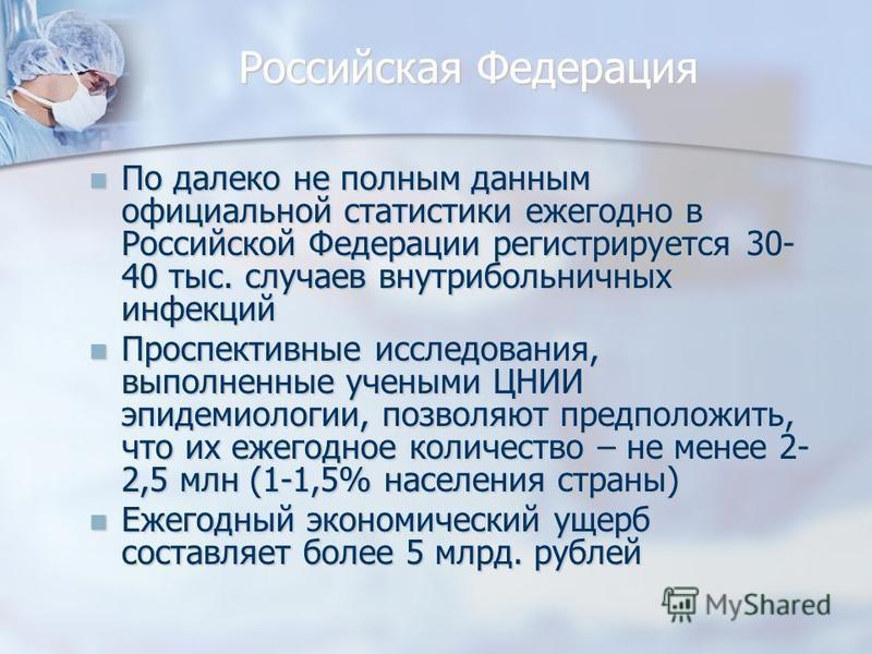 Российская Федерация По далеко не полным данным официальной статистики ежегодно в Российской Федерации регистрируется 30- 40 тыс. случаев внутрибольничных инфекций По далеко не полным данным официальной статистики ежегодно в Российской Федерации реги