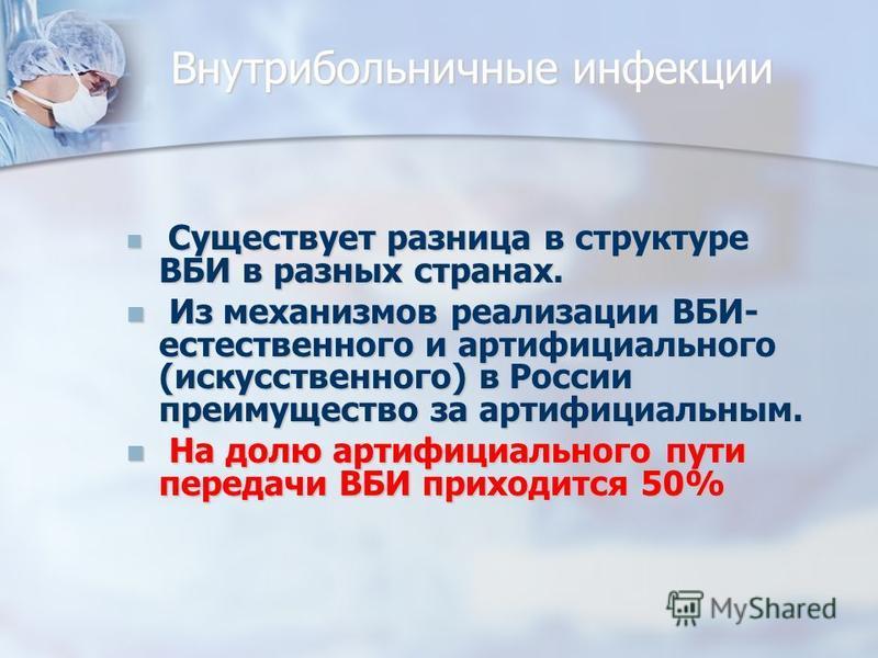 Внутрибольничные инфекции Существует разница в структуре ВБИ в разных странах. Существует разница в структуре ВБИ в разных странах. Из механизмов реализации ВБИ- естественного и артифициального (искусственного) в России преимущество за артифициальным
