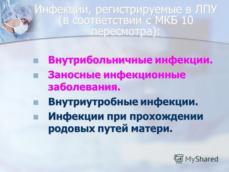 Инфекции, регистрируемые в ЛПУ (в соответствии с МКБ 10 пересмотра): Внутрибольничные инфекции. Внутрибольничные инфекции. Заносные инфекционные заболевания. Заносные инфекционные заболевания. Внутриутробные инфекции. Внутриутробные инфекции. Инфекци