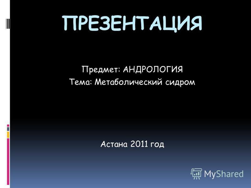 ПРЕЗЕНТАЦИЯ Предмет: АНДРОЛОГИЯ Тема: Метаболический сидром Астана 2011 год