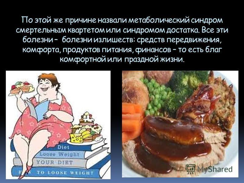 По этой же причине назвали метаболический синдром смертельным квартетом или синдромом достатка. Все эти болезни – болезни излишеств: средств передвижения, комфорта, продуктов питания, финансов – то есть благ комфортной или праздной жизни.