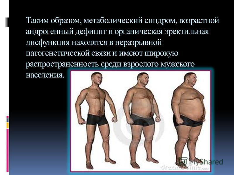 Таким образом, метаболический синдром, возрастной андрогенный дефицит и органическая эректильная дисфункция находятся в неразрывной патогенетической связи и имеют широкую распространенность среди взрослого мужского населения.