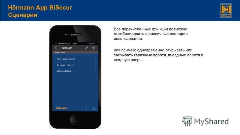 Hörmann App BiSecur Сценарии Все перечисленные функции возможно скомбинировать в различные сценарии использования. Как пример: одновременно открывать или закрывать гаражные ворота, въездные ворота и входную дверь.