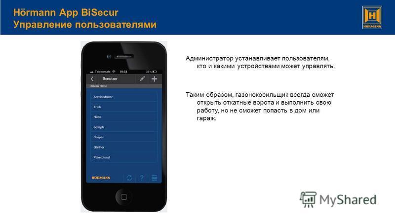 Hörmann App BiSecur Управление пользователями Администратор устанавливает пользователям, кто и какими устройствами может управлять. Таким образом, газонокосильщик всегда сможет открыть откатные ворота и выполнить свою работу, но не сможет попасть в д