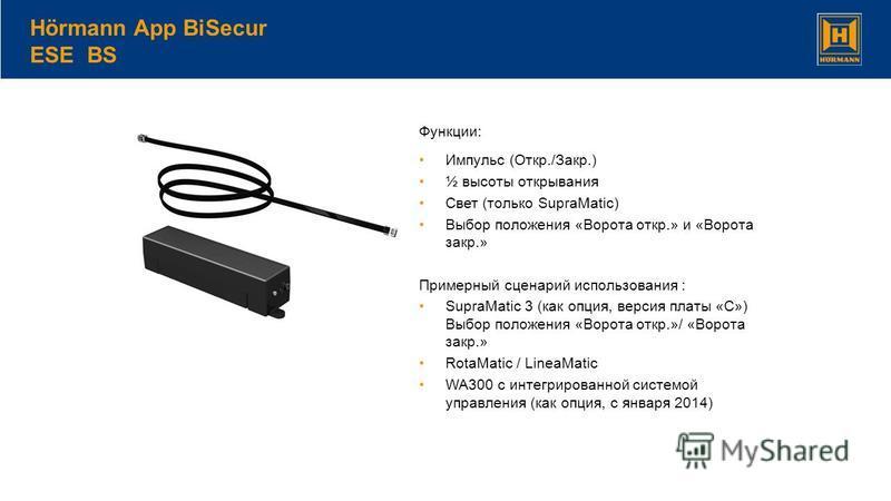 Hörmann App BiSecur ESE BS Функции: Импульс (Откр./Закр.) ½ высоты открывания Свет (только SupraMatic) Выбор положения «Ворота откр.» и «Ворота закр.» Примерный сценарий использования : SupraMatic 3 (как опция, версия платы «C») Выбор положения «Воро