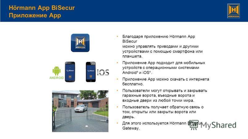 Благодаря приложению Hörmann App BiSecur можно управлять приводами и другими устройствами с помощью смартфона или планшета. Приложение App подходит для мобильных устройств с операционными системами Android ® и iOS ®. Приложение App можно скачать с ин