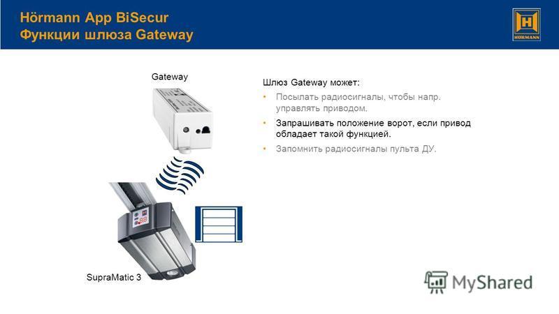 Шлюз Gateway может: Посылать радиосигналы, чтобы напр. управлять приводом. Запрашивать положение ворот, если привод обладает такой функцией. Запомнить радиосигналы пульта ДУ. Hörmann App BiSecur Функции шлюза Gateway SupraMatic 3 Gateway
