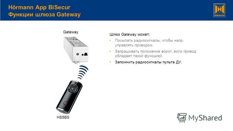 Шлюз Gateway может: Посылать радиосигналы, чтобы напр. управлять приводом. Запрашивать положение ворот, если привод обладает такой функцией. Запомнить радиосигналы пульта ДУ. Hörmann App BiSecur Функции шлюза Gateway HS5BS Gateway