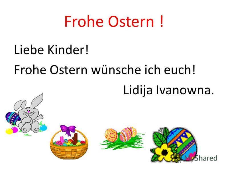 Frohe Ostern ! Liebe Kinder! Frohe Ostern wünsche ich euch! Lidija Ivanowna.