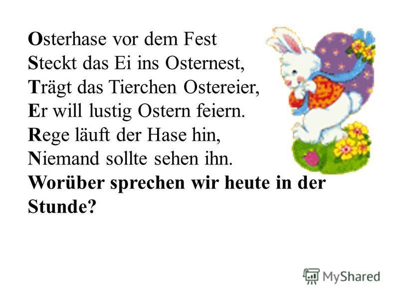 Osterhase vor dem Fest Steckt das Ei ins Osternest, Trägt das Tierchen Ostereier, Er will lustig Ostern feiern. Rege läuft der Hase hin, Niemand sollte sehen ihn. Worüber sprechen wir heute in der Stunde?