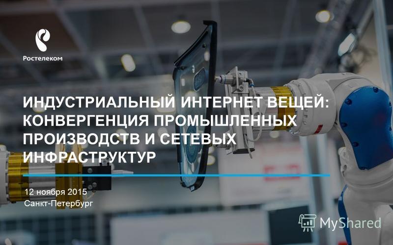 ИНДУСТРИАЛЬНЫЙ ИНТЕРНЕТ ВЕЩЕЙ: КОНВЕРГЕНЦИЯ ПРОМЫШЛЕННЫХ ПРОИЗВОДСТВ И СЕТЕВЫХ ИНФРАСТРУКТУР 12 ноября 2015 Санкт-Петербург