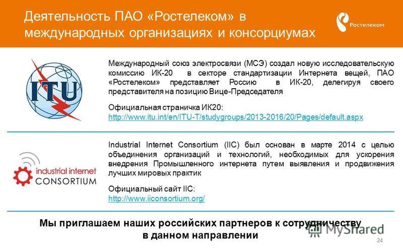 Деятельность ПАО «Ростелеком» в международных организациях и консорциумах 24 Международный союз электросвязи (МСЭ) создал новую исследовательскую комиссию ИК-20 в секторе стандартизации Интернета вещей, ПАО «Ростелеком» представляет Россию в ИК-20, д