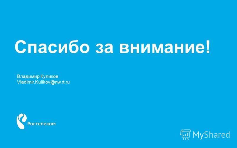 Спасибо за внимание! Владимир Куликов Vladimir.Kulikov@nw.rt.ru