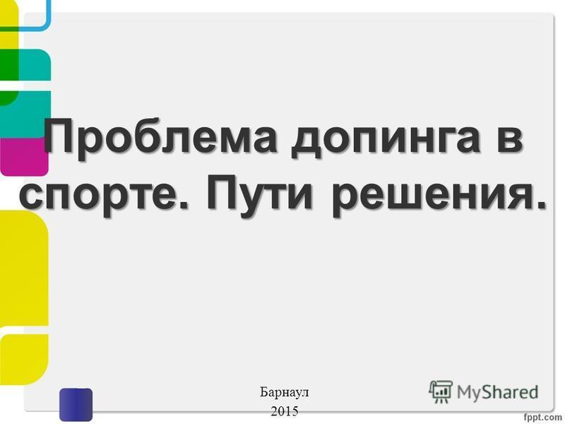 Проблема допинга в спорте. Пути решения. Барнаул 2015