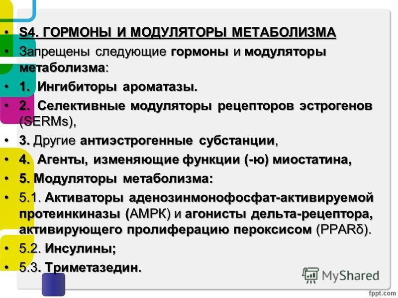 S4. ГОРМОНЫ И МОДУЛЯТОРЫ МЕТАБОЛИЗМАS4. ГОРМОНЫ И МОДУЛЯТОРЫ МЕТАБОЛИЗМА Запрещены следующие гормоны и модуляторы метаболизма:Запрещены следующие гормоны и модуляторы метаболизма: 1. Ингибиторы ароматазы.1. Ингибиторы ароматазы. 2. Селективные модуля