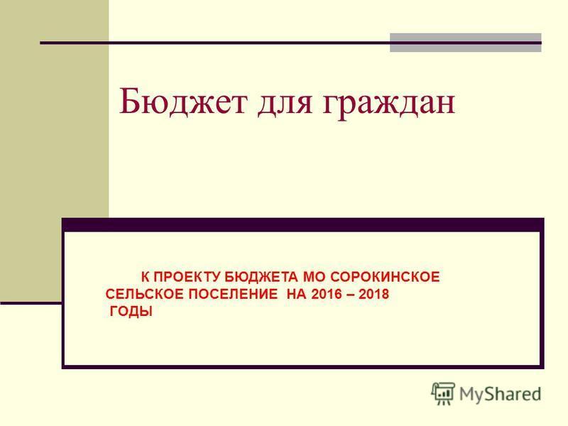 Бюджет для граждан К ПРОЕКТУ БЮДЖЕТА МО СОРОКИНСКОЕ СЕЛЬСКОЕ ПОСЕЛЕНИЕ НА 2016 – 2018 ГОДЫ
