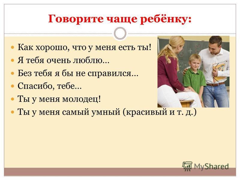 Говорите чаще ребёнку: Как хорошо, что у меня есть ты! Я тебя очень люблю… Без тебя я бы не справился… Спасибо, тебе… Ты у меня молодец! Ты у меня самый умный (красивый и т. д.)