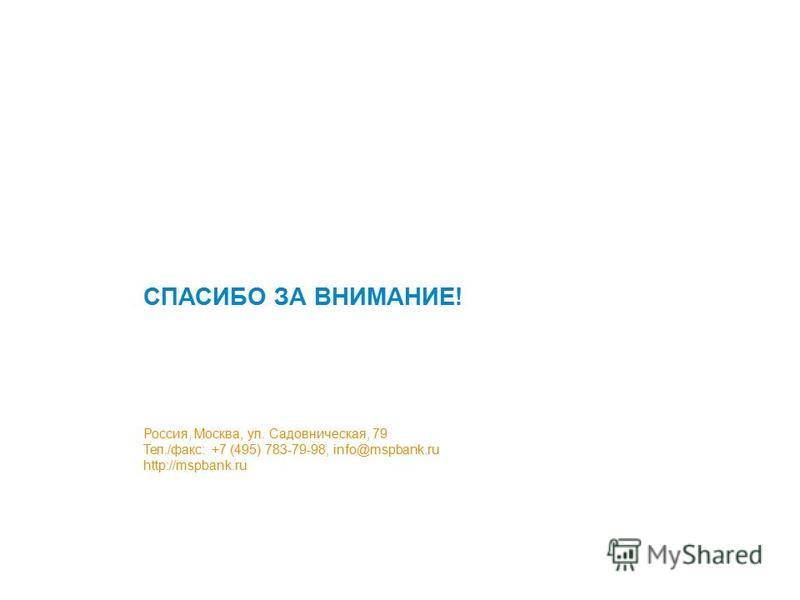 СПАСИБО ЗА ВНИМАНИЕ! Россия, Москва, ул. Садовническая, 79 Тел./факс: +7 (495) 783-79-98, info@mspbank.ru http://mspbank.ru