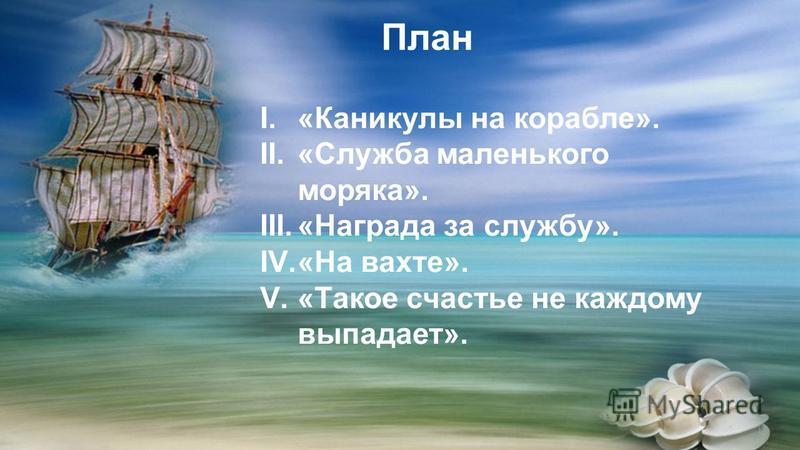 План I.«Каникулы на корабле». II.«Служба маленького моряка». III.«Награда за службу». IV.«На вахте». V.«Такое счастье не каждому выпадает».