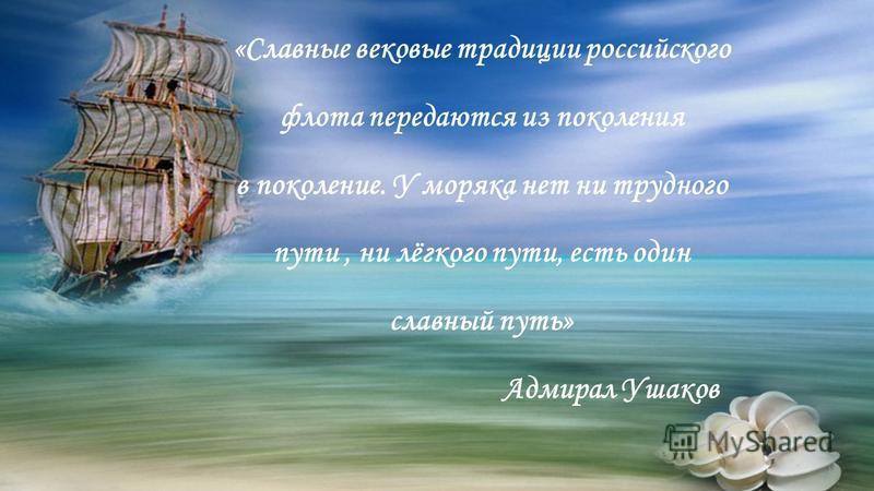 «Славные вековые традиции российского флота передаются из поколения в поколение. У моряка нет ни трудного пути, ни лёгкого пути, есть один славный путь» Адмирал Ушаков