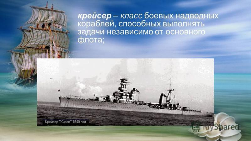 крейсер – класс боевых надводных кораблей, способных выполнять задачи независимо от основного флота;