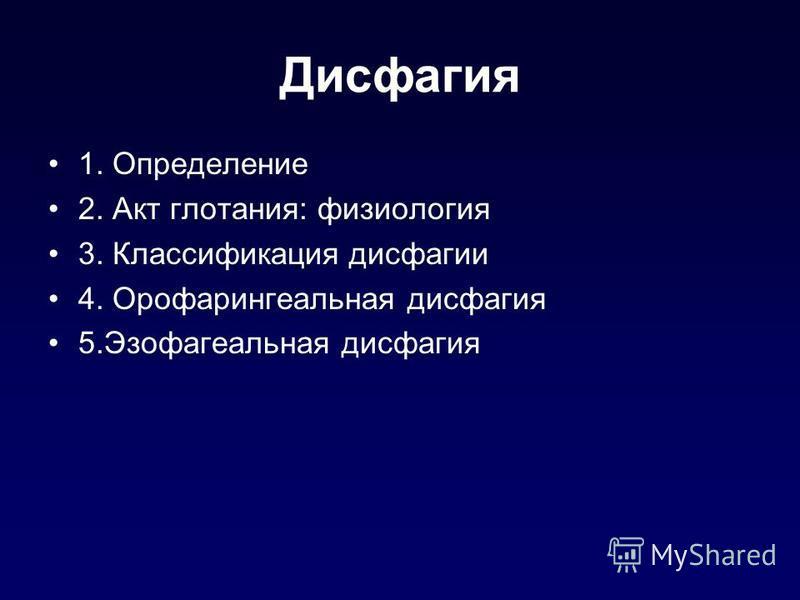 Дисфагия 1. Определение 2. Акт глотания: физиология 3. Классификация дисфагии 4. Орофарингеальная дисфагия 5. Эзофагеальная дисфагия