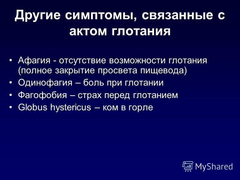 Другие симптомы, связанные с актом глотания Афагия - отсутствие возможности глотания (полное закрытие просвета пищевода) Одинофагия – боль при глотании Фагофобия – страх перед глотанием Globus hystericus – ком в горле