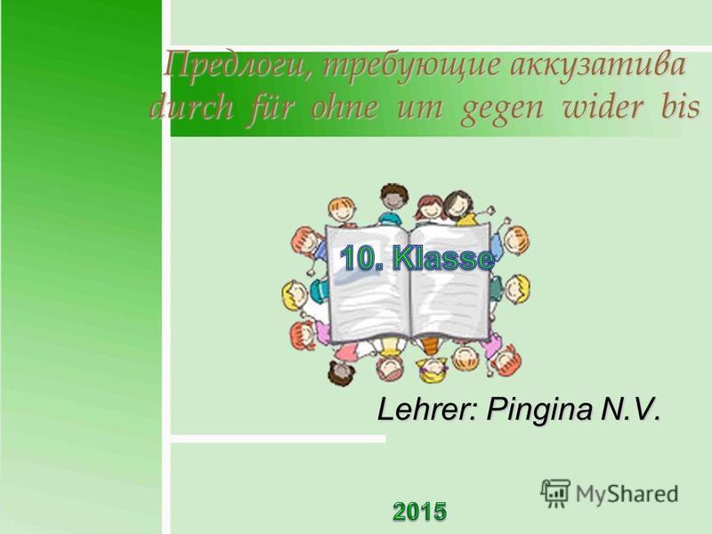 Предлоги, требующие аккузатива durch für ohne um gegen wider bis Lehrer: Pingina N.V.