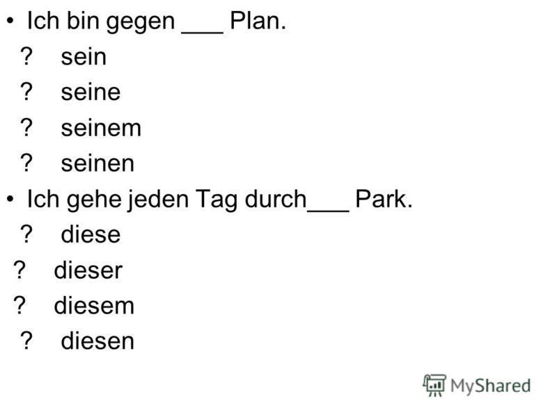Ich bin gegen ___ Plan. ? sein ? seine ? seinem ? seinen Ich gehe jeden Tag durch___ Park. ? diese ? dieser ? diesem ? diesen