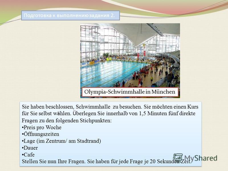 Подготовка к выполнению задания 2. Olympia-Schwimmhalle in München Sie haben beschlossen, Schwimmhalle zu besuchen. Sie m ö chten einen Kurs f ü r Sie selbst w ä hlen. Ü berlegen Sie innerhalb von 1,5 Minuten f ü nf direkte Fragen zu den folgenden St