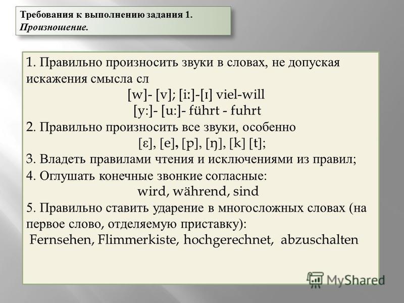 Требования к выполнению задания 1. Произношение. 1. Правильно произносить звуки в словах, не допуская искажения смысла сл [w]- [v]; [i ː ]-[ ɪ ] viel-will [y:]- [u:]- führt - fuhrt 2. Правильно произносить все звуки, особенно [ε], [e], [p], [ŋ], [k]